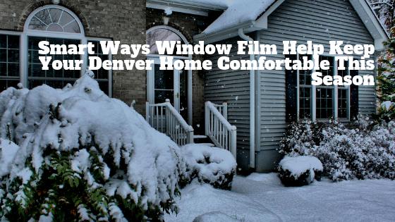 Smart Ways Window Film Help Keep Your Denver Home Comfortable This Season